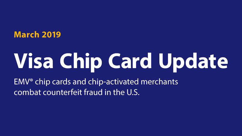 March 2019 Visa Chip Card Update. EMV chip cards and chip activated merchants combat counterfeit fraud in the U.S.